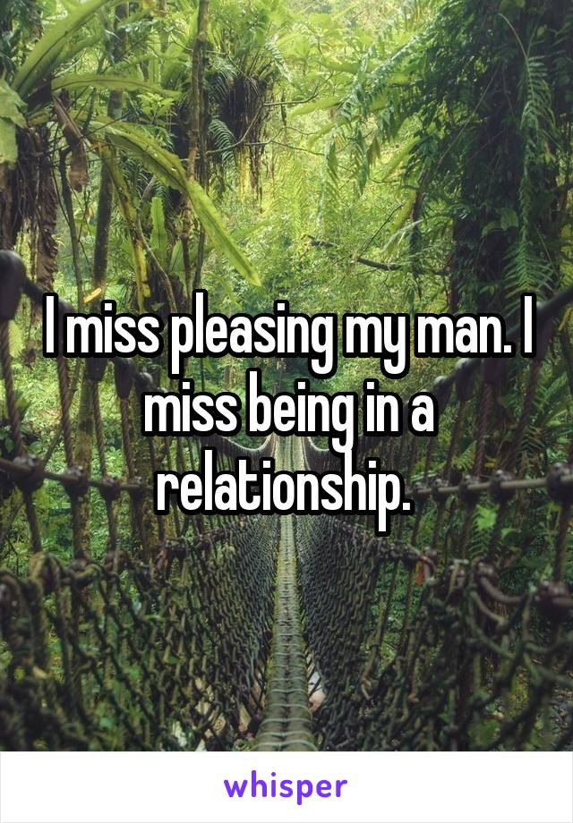 I miss pleasing my man. I miss being in a relationship.