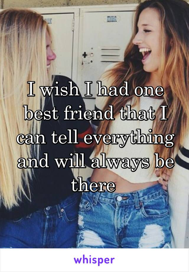 I wish I had one best friend that I can tell everything and will always be there