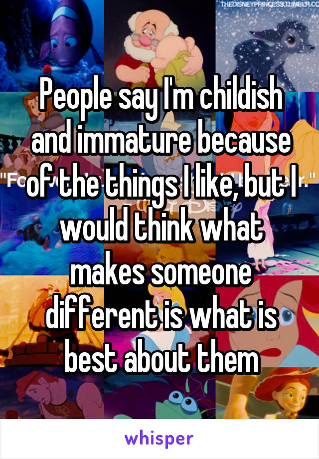 People say I'm childish and immature because of the things I like, but I would think what makes someone different is what is best about them