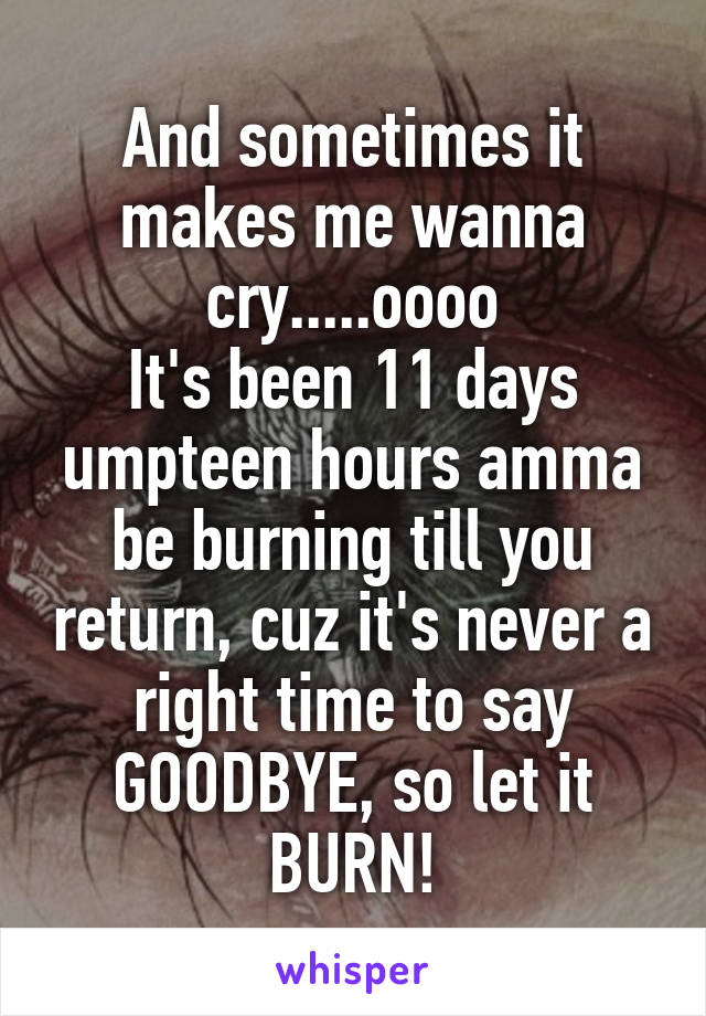 And sometimes it makes me wanna cry.....oooo It's been 11 days umpteen hours amma be burning till you return, cuz it's never a right time to say GOODBYE, so let it BURN!