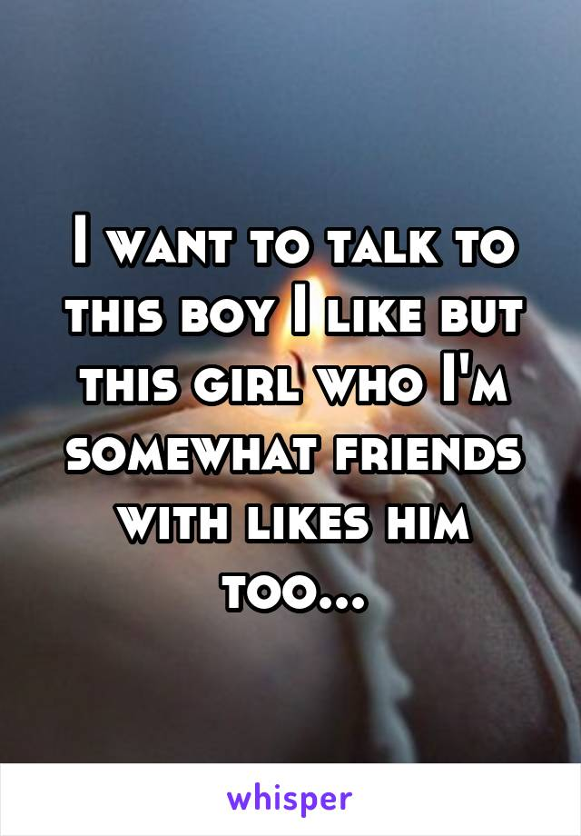 I want to talk to this boy I like but this girl who I'm somewhat friends with likes him too...