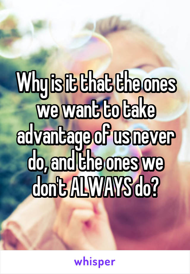 Why is it that the ones we want to take advantage of us never do, and the ones we don't ALWAYS do?