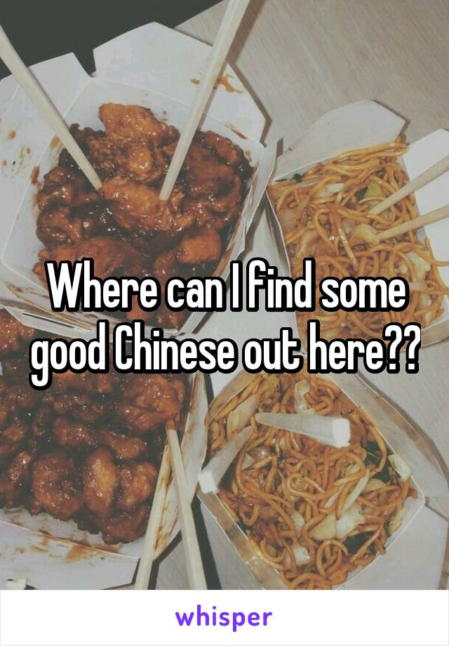 Where can I find some good Chinese out here??