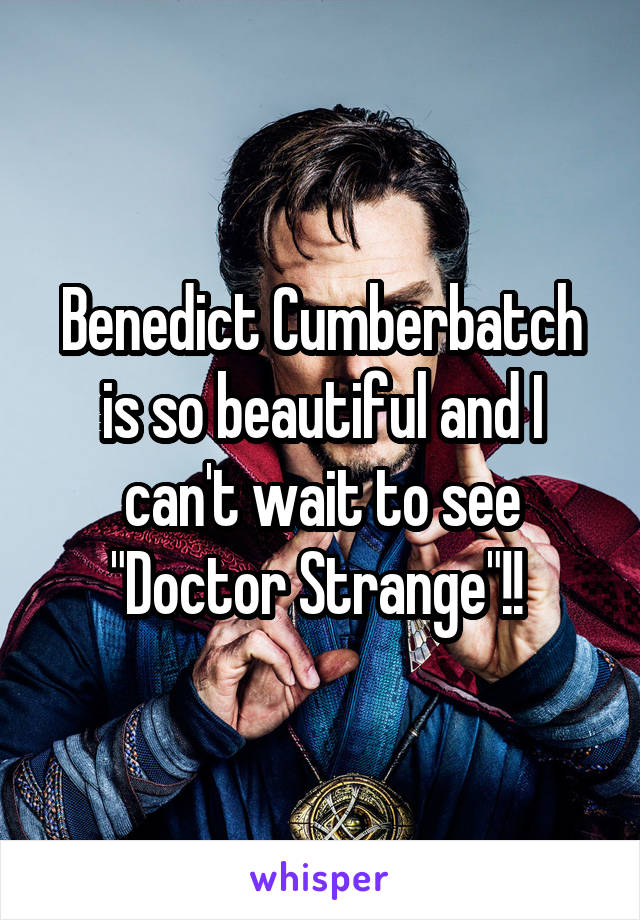 """Benedict Cumberbatch is so beautiful and I can't wait to see """"Doctor Strange""""!!"""