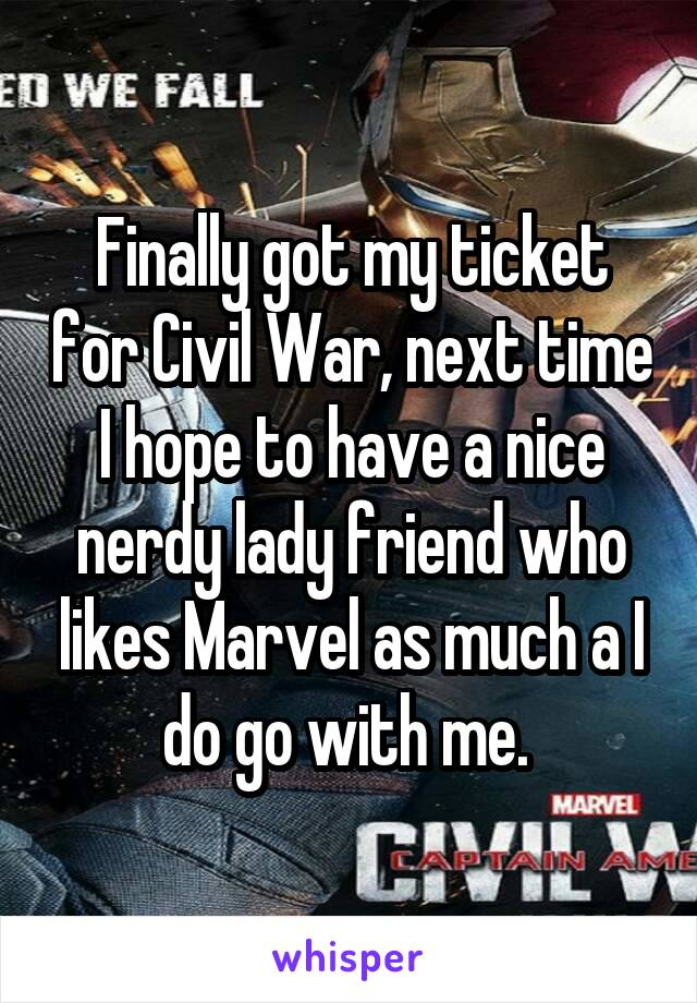 Finally got my ticket for Civil War, next time I hope to have a nice nerdy lady friend who likes Marvel as much a I do go with me.