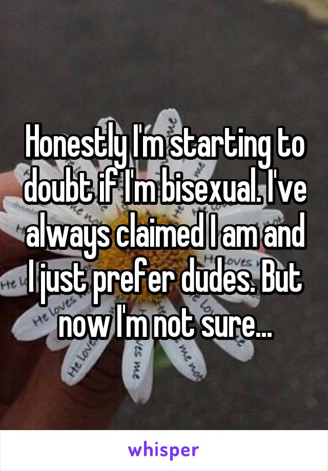 Honestly I'm starting to doubt if I'm bisexual. I've always claimed I am and I just prefer dudes. But now I'm not sure...