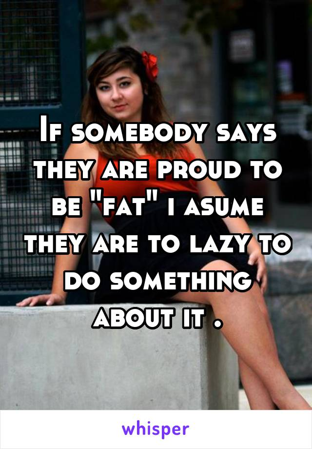 "If somebody says they are proud to be ""fat"" i asume they are to lazy to do something about it ."