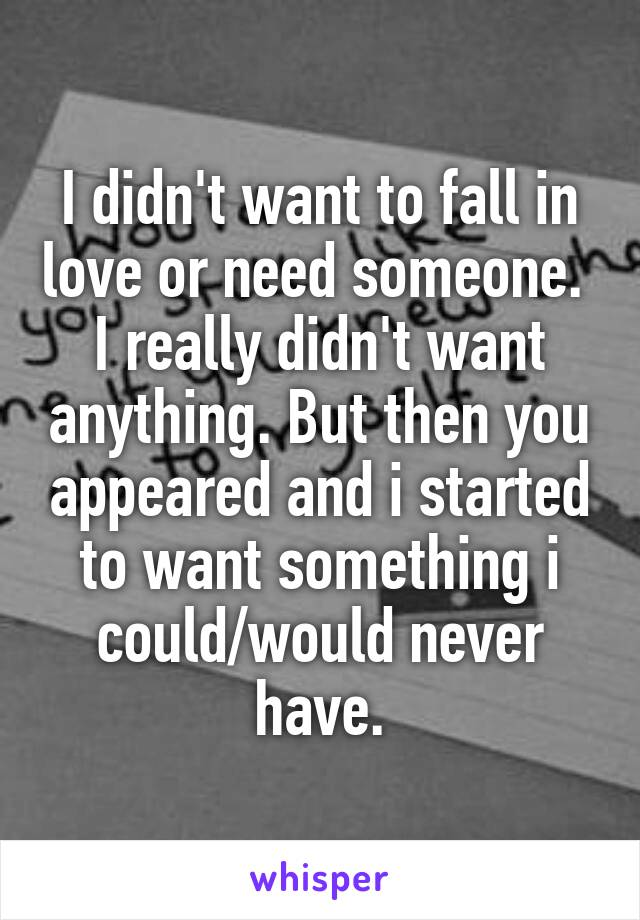 I didn't want to fall in love or need someone.  I really didn't want anything. But then you appeared and i started to want something i could/would never have.