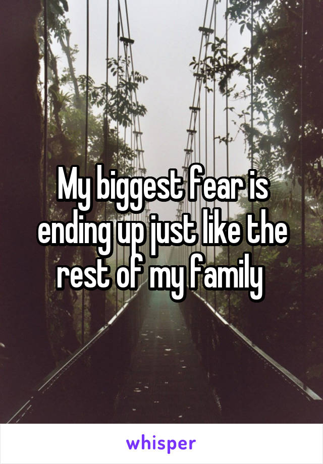 My biggest fear is ending up just like the rest of my family