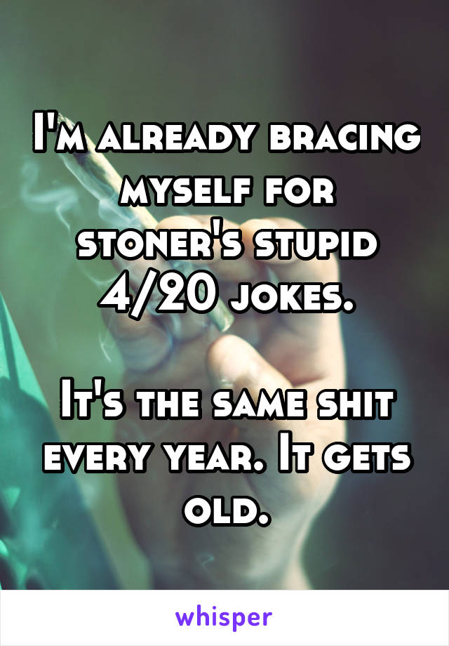 I'm already bracing myself for stoner's stupid 4/20 jokes.  It's the same shit every year. It gets old.