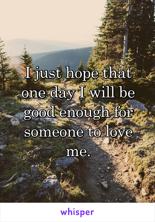 I just hope that one day I will be good enough for someone to love me.