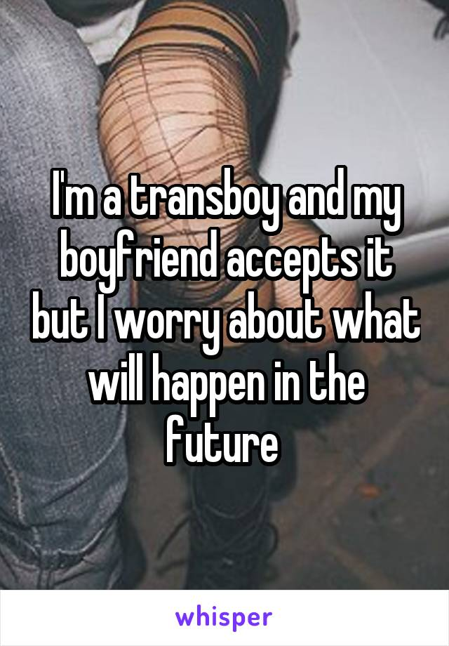 I'm a transboy and my boyfriend accepts it but I worry about what will happen in the future
