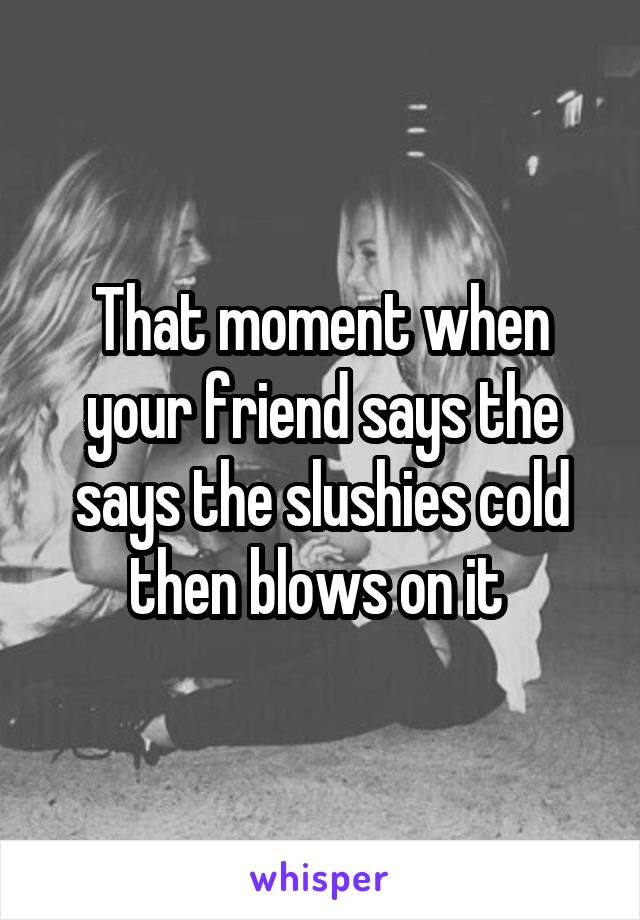 That moment when your friend says the says the slushies cold then blows on it