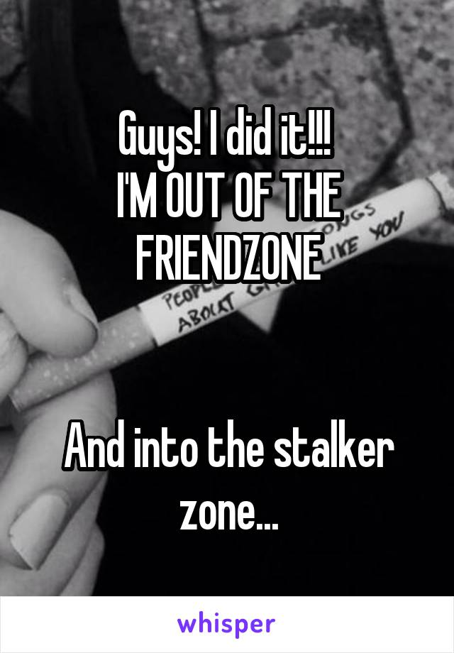 Guys! I did it!!!  I'M OUT OF THE FRIENDZONE   And into the stalker zone...
