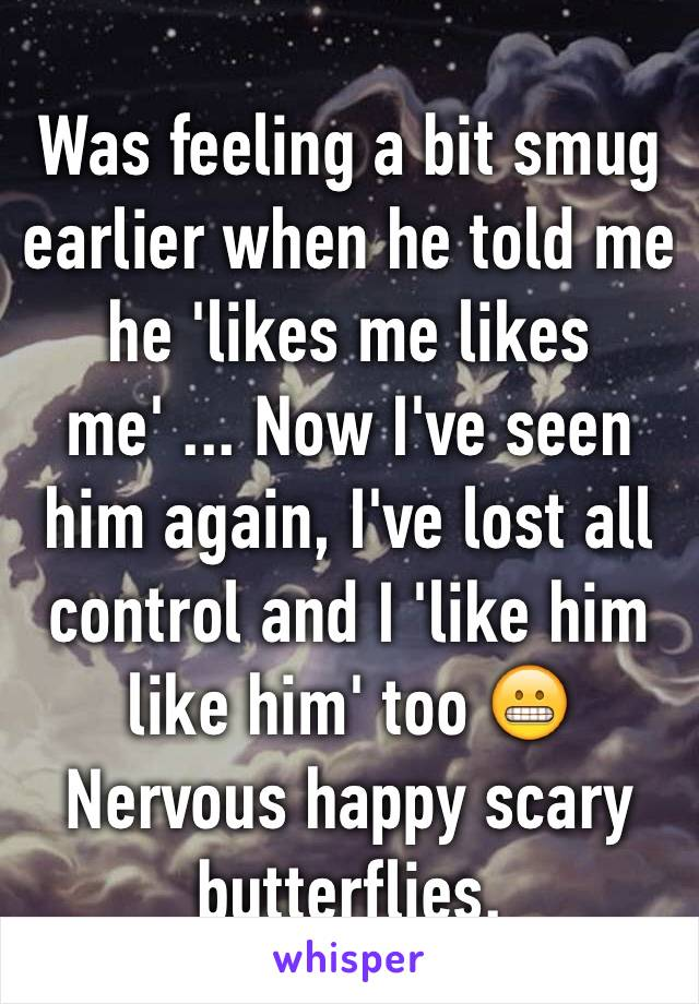 Was feeling a bit smug earlier when he told me he 'likes me likes me' ... Now I've seen him again, I've lost all control and I 'like him like him' too 😬 Nervous happy scary butterflies.