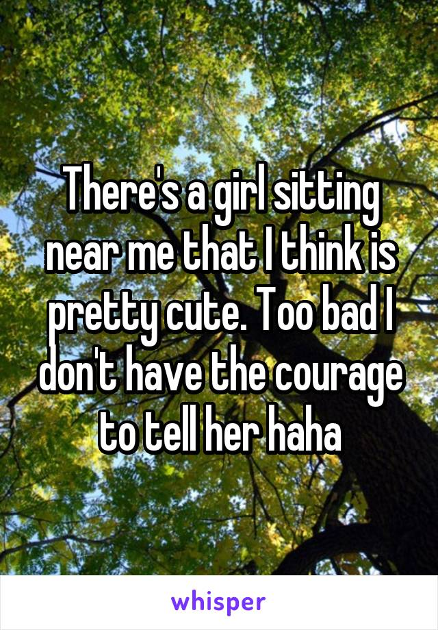 There's a girl sitting near me that I think is pretty cute. Too bad I don't have the courage to tell her haha