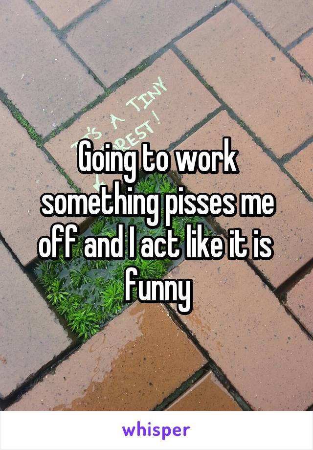 Going to work something pisses me off and I act like it is  funny