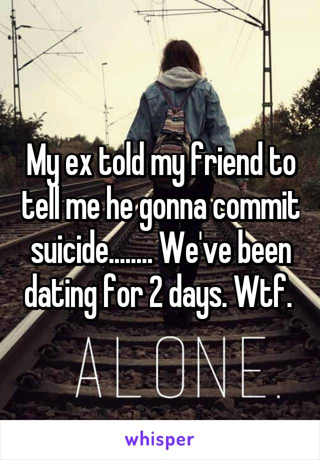 My ex told my friend to tell me he gonna commit suicide........ We've been dating for 2 days. Wtf.
