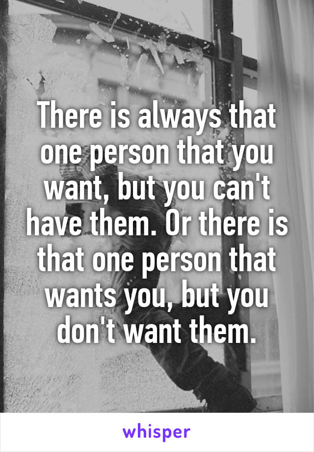 There is always that one person that you want, but you can't have them. Or there is that one person that wants you, but you don't want them.