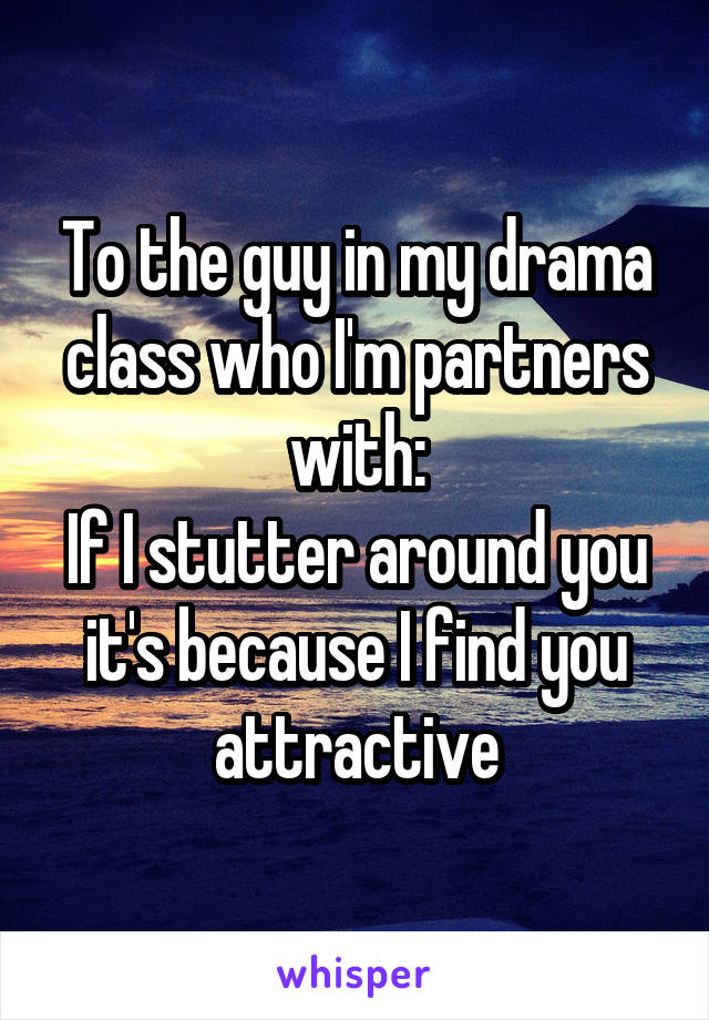 To the guy in my drama class who I'm partners with: If I stutter around you it's because I find you attractive