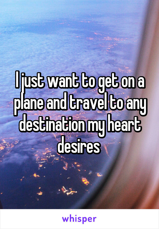 I just want to get on a plane and travel to any destination my heart desires
