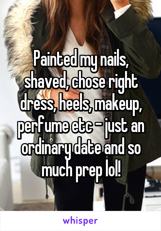 Painted my nails, shaved, chose right dress, heels, makeup, perfume etc - just an ordinary date and so much prep lol!