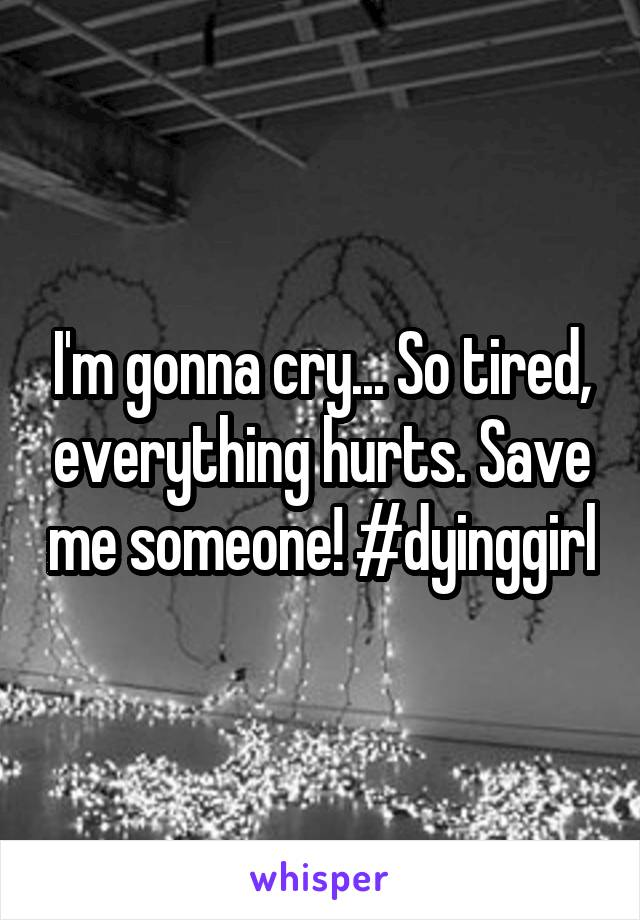 I'm gonna cry... So tired, everything hurts. Save me someone! #dyinggirl