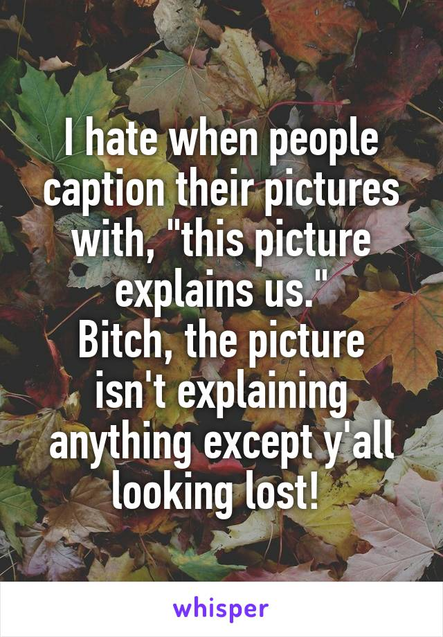 """I hate when people caption their pictures with, """"this picture explains us."""" Bitch, the picture isn't explaining anything except y'all looking lost!"""