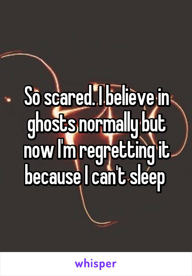So scared. I believe in ghosts normally but now I'm regretting it because I can't sleep