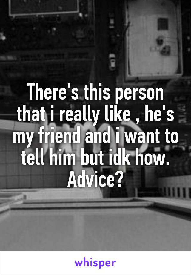 There's this person that i really like , he's my friend and i want to tell him but idk how. Advice?