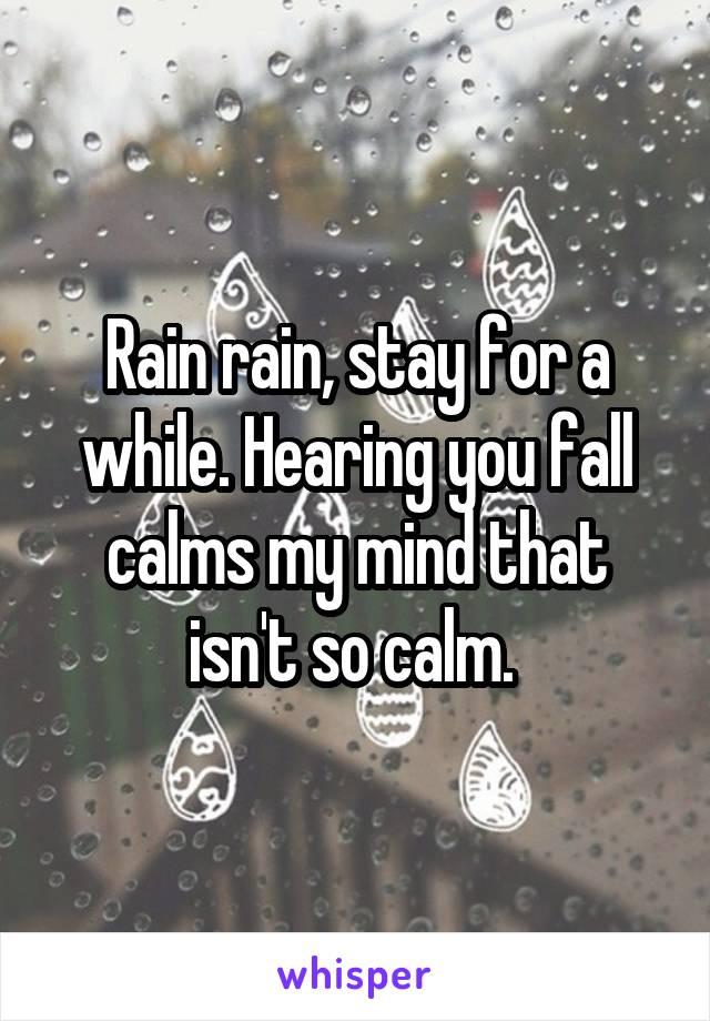 Rain rain, stay for a while. Hearing you fall calms my mind that isn't so calm.