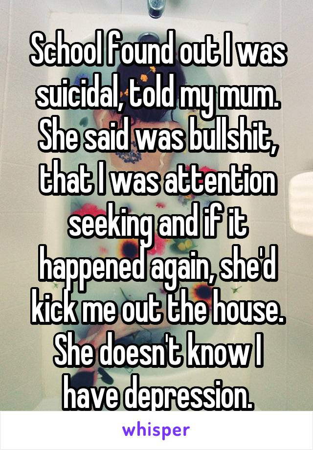 School found out I was suicidal, told my mum. She said was bullshit, that I was attention seeking and if it happened again, she'd kick me out the house. She doesn't know I have depression.