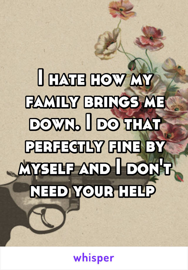 I hate how my family brings me down. I do that perfectly fine by myself and I don't need your help