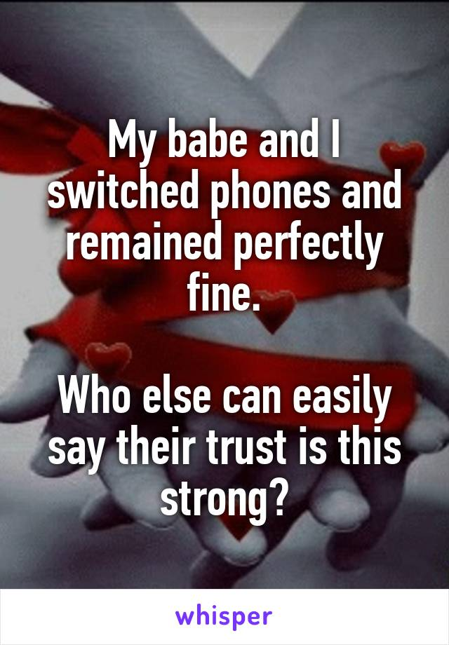 My babe and I switched phones and remained perfectly fine.  Who else can easily say their trust is this strong?