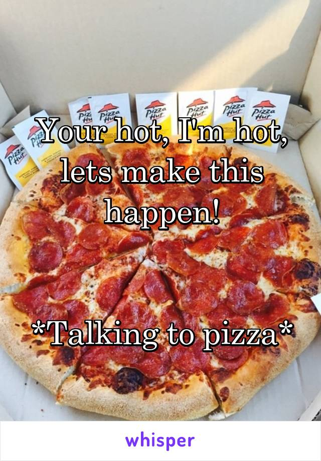 Your hot, I'm hot, lets make this happen!   *Talking to pizza*