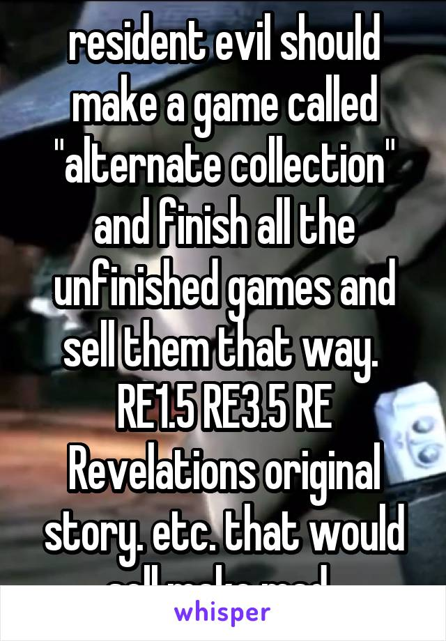 "resident evil should make a game called ""alternate collection"" and finish all the unfinished games and sell them that way.  RE1.5 RE3.5 RE Revelations original story. etc. that would sell make mad."