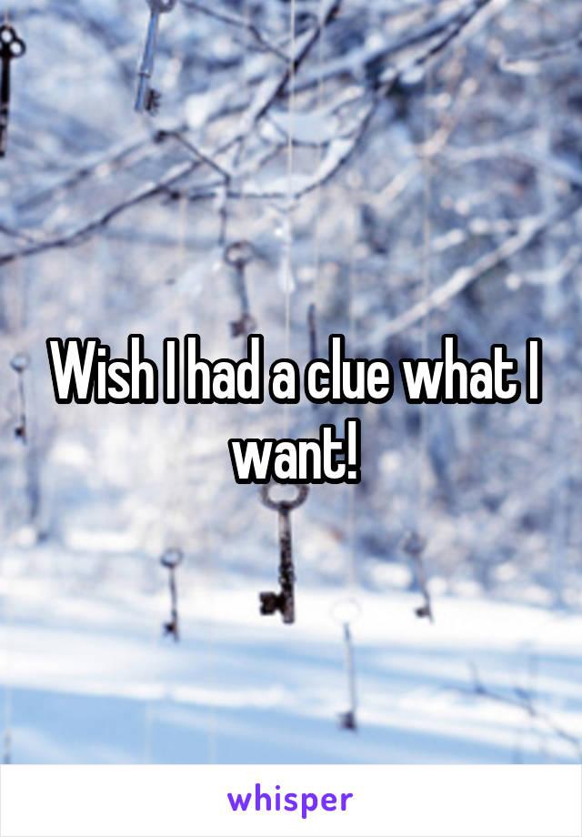 Wish I had a clue what I want!