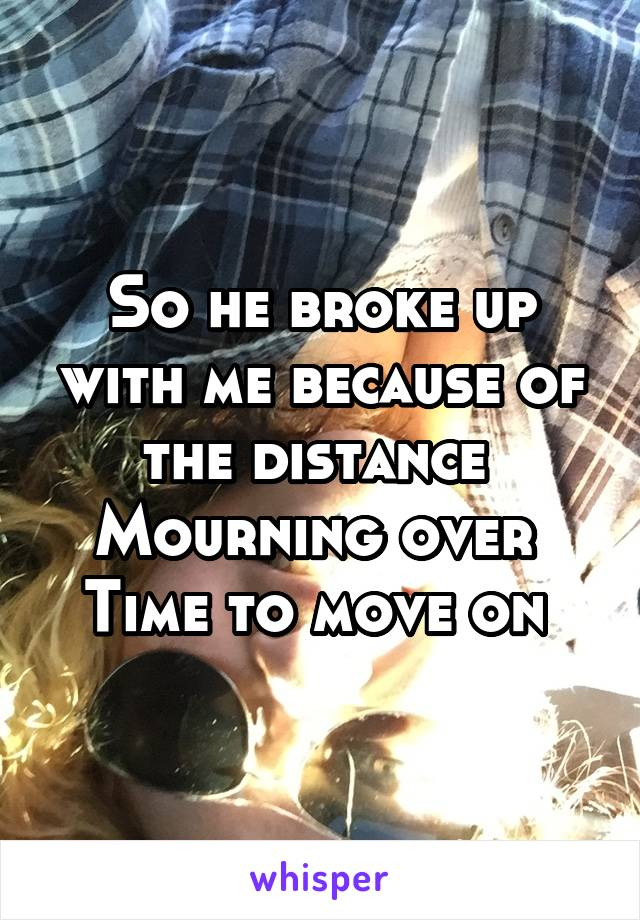 So he broke up with me because of the distance  Mourning over  Time to move on