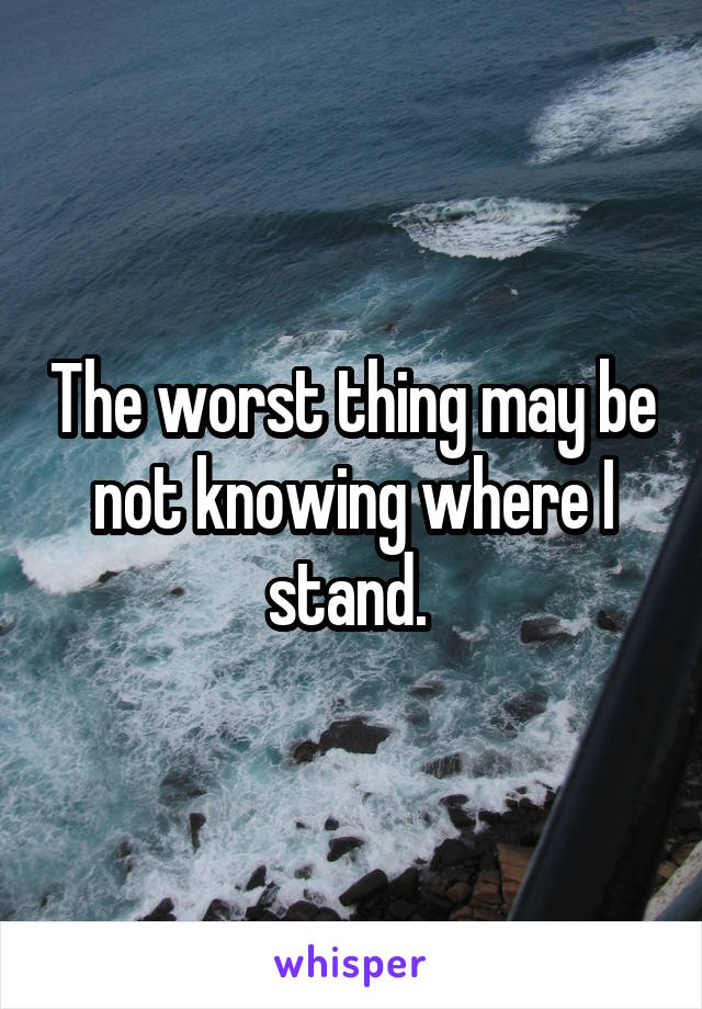 The worst thing may be not knowing where I stand.
