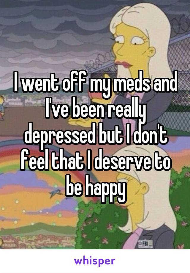 I went off my meds and I've been really depressed but I don't feel that I deserve to be happy