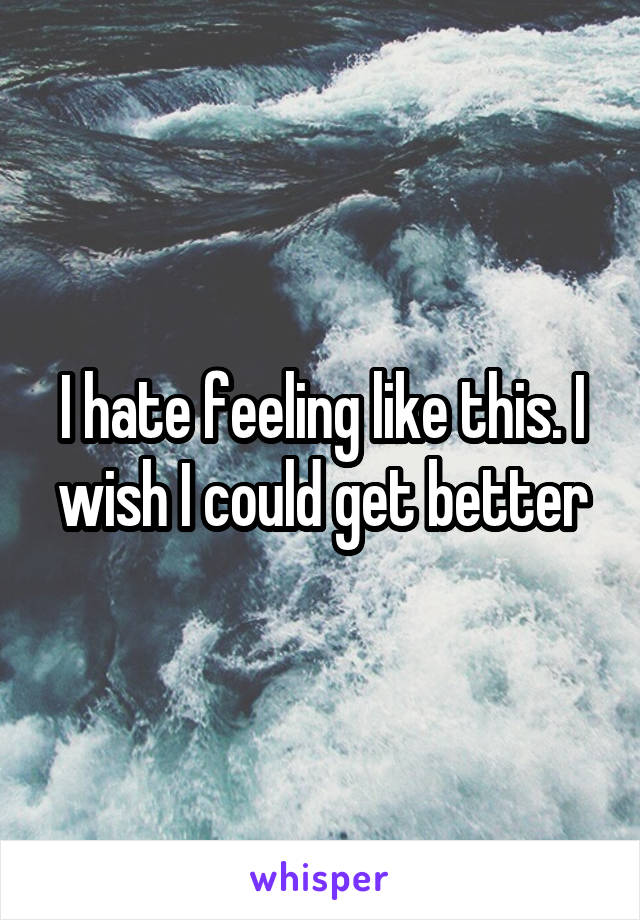 I hate feeling like this. I wish I could get better