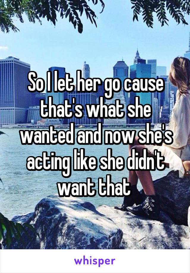 So I let her go cause that's what she wanted and now she's acting like she didn't want that
