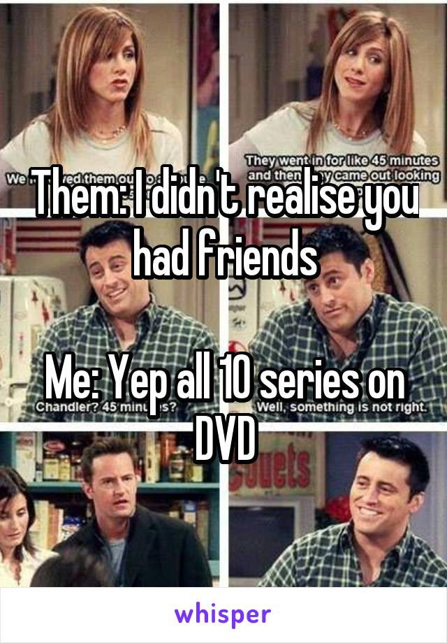 Them: I didn't realise you had friends  Me: Yep all 10 series on DVD
