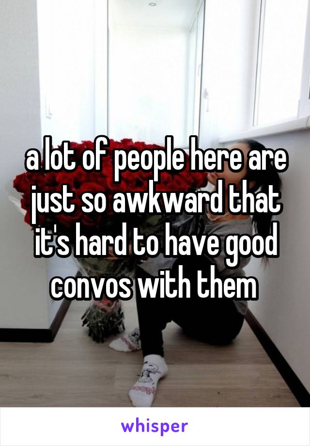 a lot of people here are just so awkward that it's hard to have good convos with them