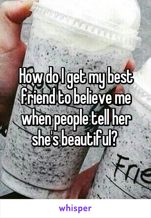How do I get my best friend to believe me when people tell her she's beautiful?