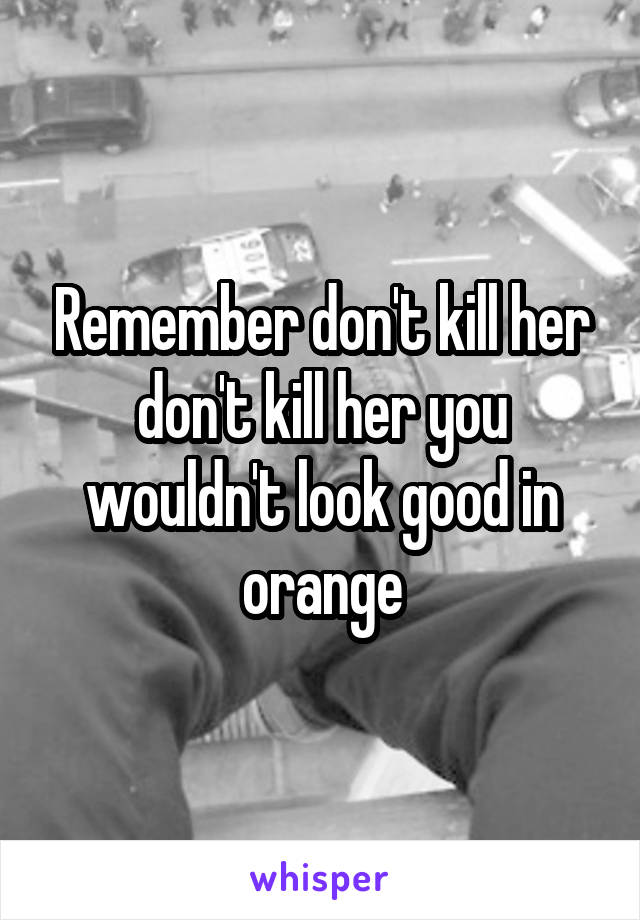 Remember don't kill her don't kill her you wouldn't look good in orange