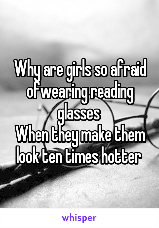 Why are girls so afraid ofwearing reading glasses  When they make them look ten times hotter