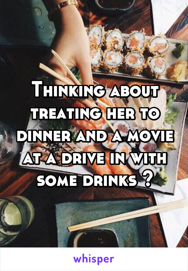 Thinking about treating her to dinner and a movie at a drive in with some drinks 🤔