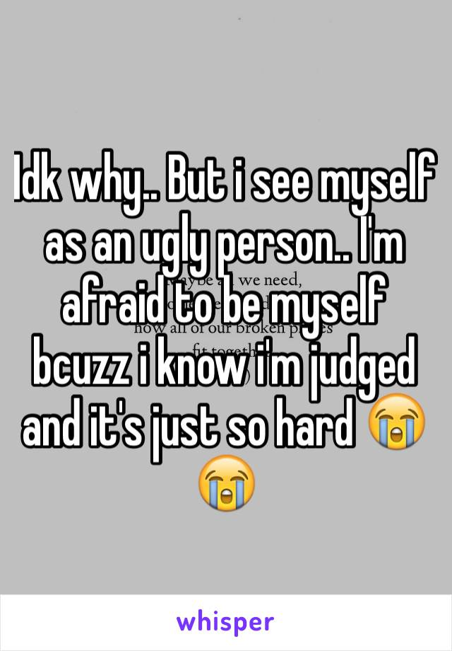 Idk why.. But i see myself as an ugly person.. I'm afraid to be myself bcuzz i know i'm judged and it's just so hard 😭😭