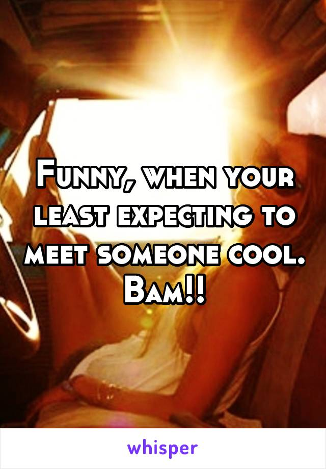 Funny, when your least expecting to meet someone cool. Bam!!